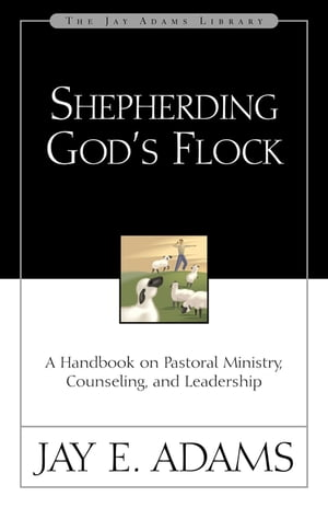 Shepherding God's Flock A Handbook on Pastoral Ministry,  Counseling,  and Leadership