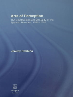 Arts of Perception The Epistemological Mentality of the Spanish Baroque,  1580-1720
