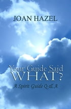 Your Guide Said What? A Spirit Guide Q & A by Joan Hazel