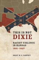 This Is Not Dixie: Racist Violence in Kansas, 1861-1927 by Brent M.S. Campney