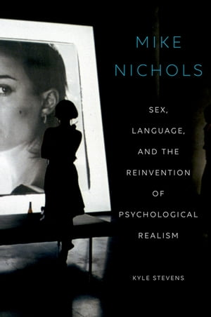 Mike Nichols Sex,  Language,  and the Reinvention of Psychological Realism