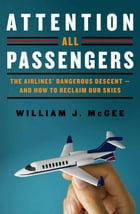 Attention All Passengers: The Truth About the Airline Industry by William J. McGee