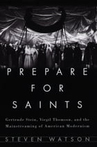 Prepare for Saints: Gertrude Stein, Virgil Thomson, and the Mainstreaming of American Modernism by Steven Watson