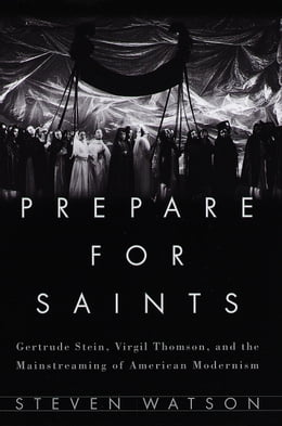 Book Prepare for Saints: Gertrude Stein, Virgil Thomson, and the Mainstreaming of American Modernism by Steven Watson