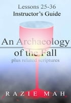 Lessons 25-36 for Instructor's Guide to An Archaeology of the Fall and Related Scriptures by Razie Mah