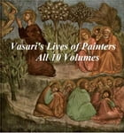 Vasari's Lives of Painters: All 10 Volumes by Giorgio Vasari