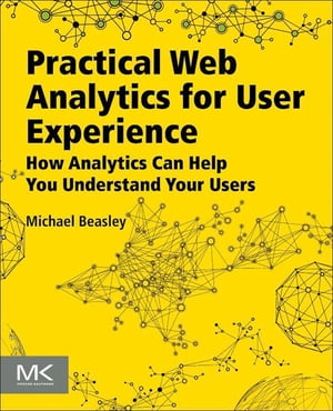 Practical Web Analytics for User Experience How Analytics Can Help You Understand Your Users