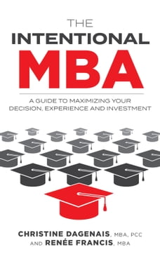 The Intentional MBA: A Guide to Maximizing Your Decision, Experience and Investment