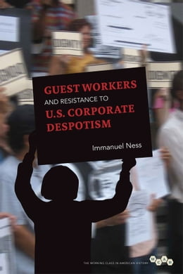 Book Guest Workers and Resistance to U.S. Corporate Despotism by Immanuel Ness