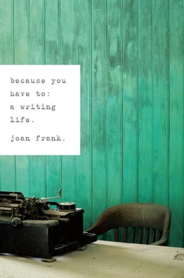 Book Because You Have To: A Writing Life by Frank, Joan