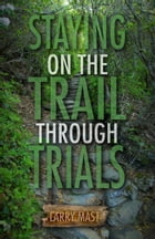 Staying on the Trail Through Trials by Larry Mast