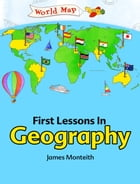 First Lessons In Geography by James Monteith