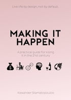 Making It Happen: A Practical Guide For Killing It In The 21st Century by Stamatopoulos Alexander