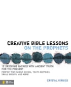 Creative Bible Lessons on the Prophets: 12 Sessions Packed with Ancient Truth for the Present by Crystal Kirgiss