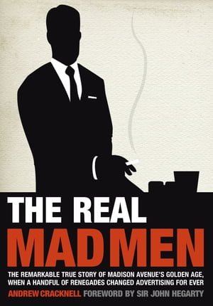 The Real Mad Men The Remarkable True Story of Madison Avenue's Golden Age