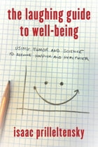 The Laughing Guide to Well-Being: Using Humor and Science to Become Happier and Healthier by Isaac Prilleltensky