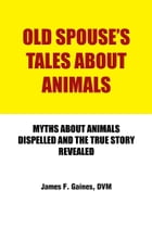 OLD SPOUSE'S TALES ABOUT ANIMALS: MYTHS ABOUT ANIMALS DISPELLED AND THE TRUE STORY REVEALED