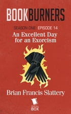 An Excellent Day For An Exorcism (Bookburners Season 1 Episode 14) by Brian Francis Slattery