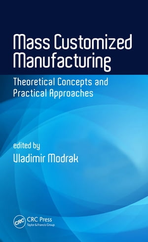 Mass Customized Manufacturing Theoretical Concepts and Practical Approaches
