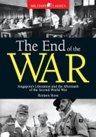 The End of the War: Singapore's Liberation and the Aftermath of the Second World War by Roman Bose