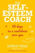 The Self-Esteem Coach: 10 Days to a Confident New You by Lynda Field