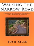 Walking the Narrow Road: Marketing and Spiritual Instruction for Christians in Business by Josh Kilen