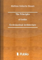 The Principles of Gothic Ecclesiastical Architecture by Matthew Holbeche Bloxam