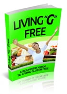 LIVING GLUTEN FREE: beginners guide to living gluten free by jUSTIN LOWKE