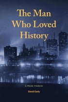 The Man Who Loved History: A Prose Poem by David Early