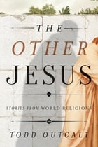 The Other Jesus: Stories from World Religions by Todd Outcalt