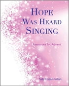 Hope Was Heard Singing: Resources for Advent by Sally Foster-Fulton