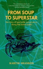 From Soup to Superstar: The Story of Sea Turtle Conservation along the Indian Coast by Kartik Shanker