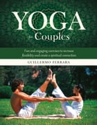 Yoga for Couples: Fun and Engaging Exercises to Increase Flexibility and Create a Spiritual Connection by Guillermo Ferrara