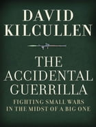 The Accidental Guerrilla : Fighting Small Wars In The Midst Of A Big One by David Kilcullen