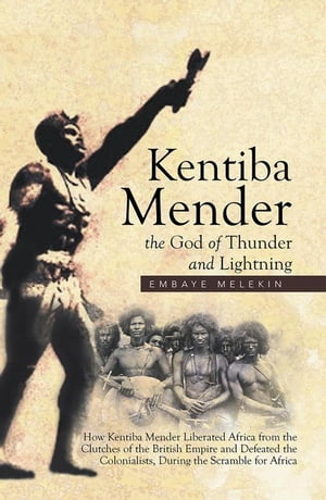 Kentiba Mender the God of Thunder and Lightning: How Kentiba Mender Liberated Africa from the Clutches of the British Empire and Defeated the Colonia by Embaye Melekin