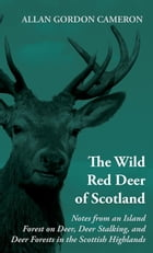 The Wild Red Deer Of Scotland - Notes from an Island Forest on Deer, Deer Stalking, and Deer…