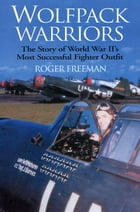 Wolfpack Warriors: The Story of World War II's Most Successful Fighter Outfit by Roger Freeman