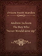 "Andrew Jackson The Boy Who ""Never Would Give Up"" by Orison Swett Marden"