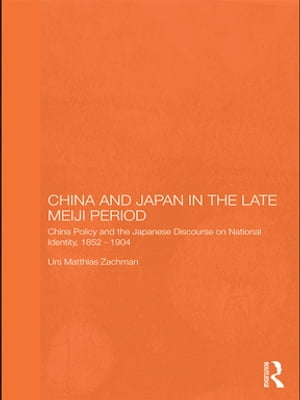 China and Japan in the Late Meiji Period China Policy and the Japanese Discourse on National Identity,  1895-1904
