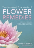 The Practitioner's Encyclopedia of Flower Remedies: The Definitive Guide to All Flower Essences…