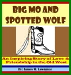 Big Mo and Spotted Wolf: An Inspiring Story of Love and Friendship in the Old West by James Lowrance