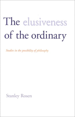 Book The Elusiveness of the Ordinary: Studies in the Possibility of Philosophy by Professor Stanley Rosen