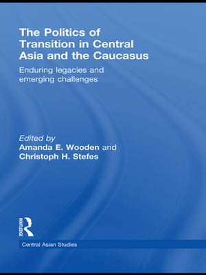 The Politics of Transition in Central Asia and the Caucasus Enduring Legacies and Emerging Challenges