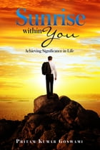 Sunrise within You: Achieving Significance in Life by Pritam Kumar Goswami