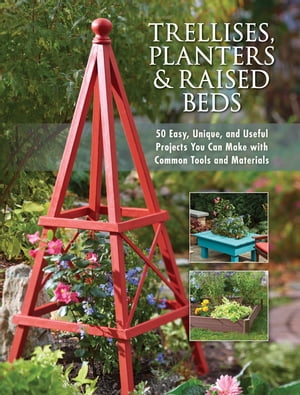 Trellises, Planters & Raised Beds: 50 Easy, Unique, and Useful Projects You Can Make with Common Tools and Materials by Editors of Cool Springs Press