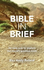 Bible in Brief: An easy way to enjoy the greatest book ever written by Rev. Andy Roland