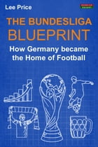 The Bundesliga Blueprint: How Germany became the Home of Football by Lee Price
