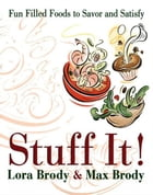 Stuff It!: Fun Filled Foods To Savor And Satisfy by Lora & Max Brody