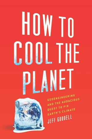 How to Cool the Planet Geoengineering and the Audacious Quest to Fix Earth's Climate