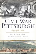 Civil War Pittsburgh: Forge of the Union by Len Barcousky